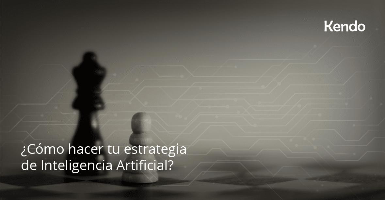 ¿Cómo hacer tu estrategia de Inteligencia Artificial?