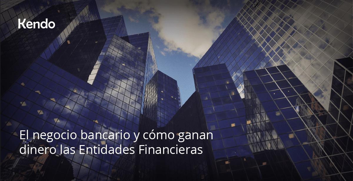 El negocio bancario y cómo ganan dinero las Entidades Financieras